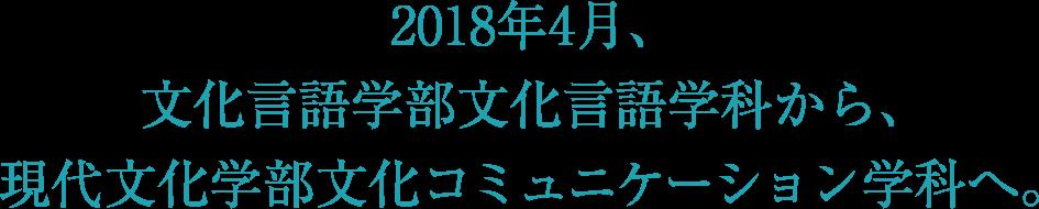 2018年4月、文化言語学部文化言語学科から、現代文化学部文化コミュニケーション学科へ。