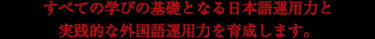 全ての学びの基礎となる日本語運用力と実践的な外国語運用力を育成します。